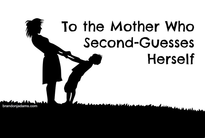 To the Mother Who Second-Guesses Herself